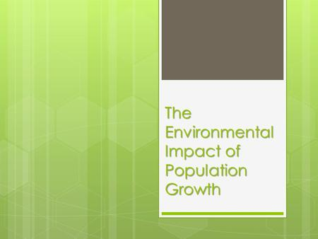 The Environmental Impact of Population Growth.  A larger population makes more demands on the Earth's resources and leads to environmental problems including: