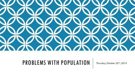 PROBLEMS WITH POPULATION Thursday, October 22 nd, 2015.