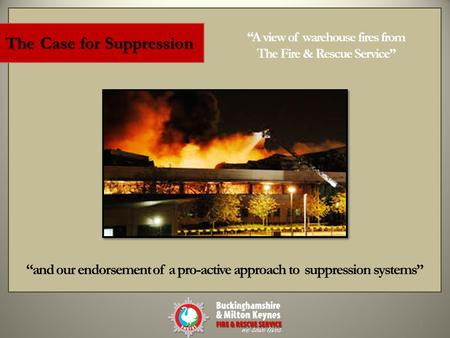 "1 The Case for Suppression ""A view of warehouse fires from The Fire & Rescue Service"" ""and our endorsement of a pro-active approach to suppression systems"""