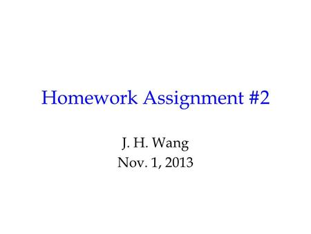 Homework Assignment #2 J. H. Wang Nov. 1, 2013. Homework #2 Chap.5: 5.8, 5.19, 5.22 Chap.6: 6.11, 6.12, *6.35 (Optional: End-of-chapter project for Chap.