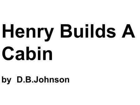 Henry Builds A Cabin by D.B.Johnson. One spring day Henry decided to build a cabin.