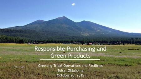 Responsible Purchasing and Green Products Greening Tribal Operations and Facilities Tulsa, Oklahoma October 20, 2015.
