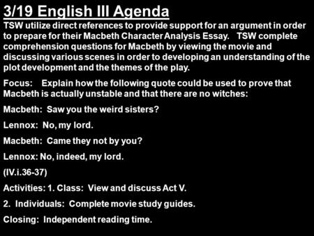 3/19 English III Agenda TSW utilize direct references to provide support for an argument in order to prepare for their Macbeth Character Analysis Essay.