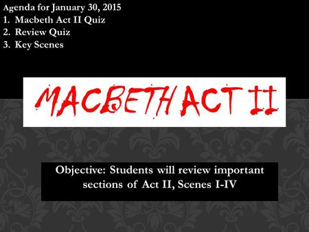 Objective: Students will review important sections of Act II, Scenes I-IV Ag enda for January 30, 2015 1.Macbeth Act II Quiz 2.Review Quiz 3.Key Scenes.