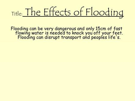 Title: The Effects of Flooding Flooding can be very dangerous and only 15cm of fast flowing water is needed to knock you off your feet. Flooding can disrupt.