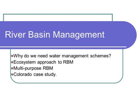 River Basin Management Why do we need water management schemes? Ecosystem approach to RBM Multi-purpose RBM Colorado case study.
