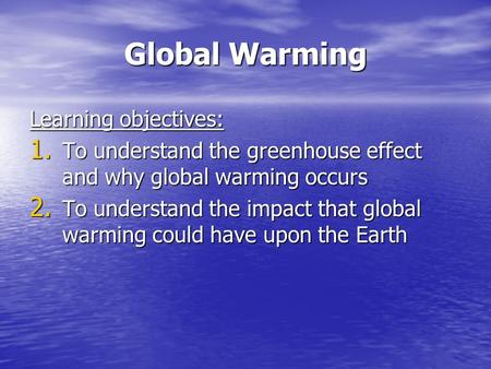 Global Warming Learning objectives: 1. To understand the greenhouse effect and why global warming occurs 2. To understand the impact that global warming.