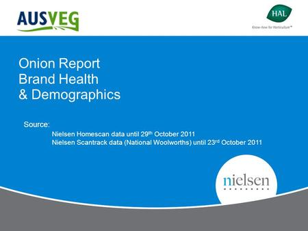 Onion Report Brand Health & Demographics Source: Nielsen Homescan data until 29 th October 2011 Nielsen Scantrack data (National Woolworths) until 23 rd.