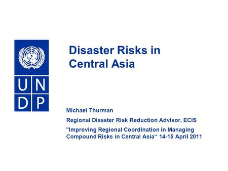 Disaster Risks in Central Asia Michael Thurman Regional Disaster Risk Reduction Advisor, ECIS Improving Regional Coordination in Managing Compound Risks.