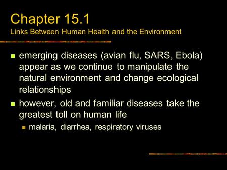 Chapter 15.1 Links Between Human Health and the Environment emerging diseases (avian flu, SARS, Ebola) appear as we continue to manipulate the natural.