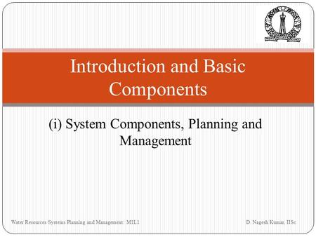 (i) System Components, Planning and Management Introduction and Basic Components D. Nagesh Kumar, IISc Water Resources Systems Planning and Management: