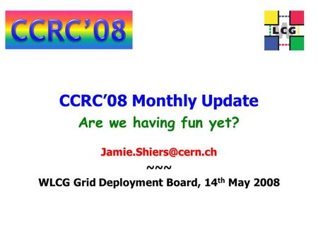 CCRC'08 Monthly Update ~~~ WLCG Grid Deployment Board, 14 th May 2008 Are we having fun yet?