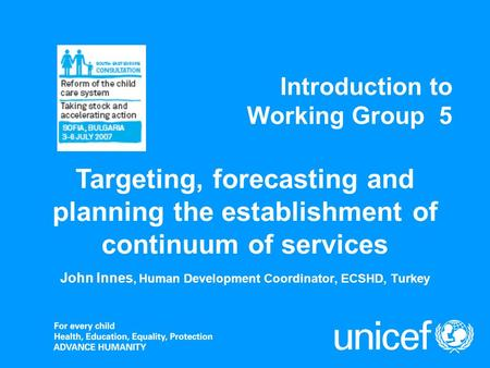 Introduction to Working Group 5 John Innes, Human Development Coordinator, ECSHD, Turkey Targeting, forecasting and planning the establishment of continuum.