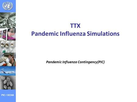 TTX Pandemic Influenza Simulations Pandemic Influenza Contingency(PIC) PIC / OCHA.