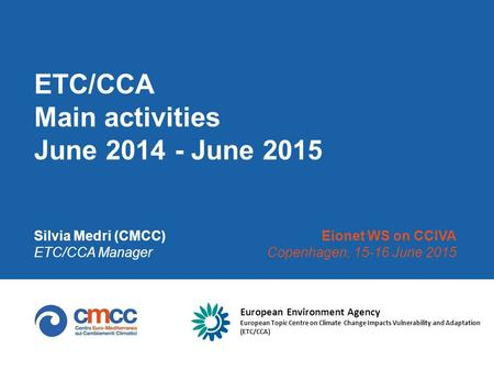 ETC/CCA Main activities June 2014 - June 2015 Silvia Medri (CMCC) ETC/CCA Manager Eionet WS on CCIVA Copenhagen, 15-16 June 2015 European Environment Agency.