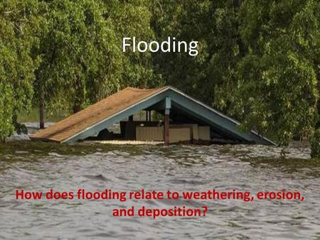 Flooding How does flooding relate to weathering, erosion, and deposition?