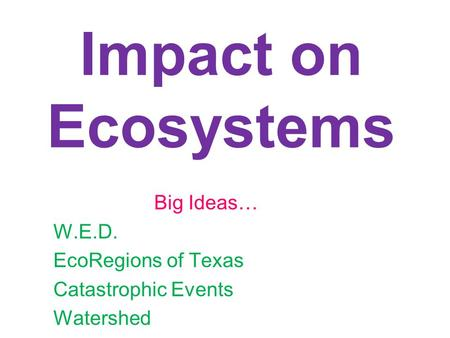 Impact on Ecosystems Big Ideas… W.E.D. EcoRegions of Texas Catastrophic Events Watershed.