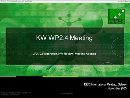  Copyright 2005 Digital Enterprise Research Institute. All rights reserved. www.deri.org KW WP2.4 Meeting JPA, Collaboration, KW Review, Meeting Agenda.