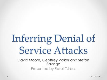 Inferring Denial of Service Attacks David Moore, Geoffrey Volker and Stefan Savage Presented by Rafail Tsirbas 4/1/20151.
