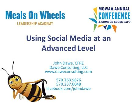 Using Social Media at an Advanced Level John Dawe, CFRE Dawe Consulting, LLC www.daweconsulting.com 570.763.9876 570.237.6048 facebook.com/johndawe.