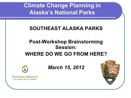 SOUTHEAST ALASKA PARKS Post-Workshop Brainstorming Session: WHERE DO WE GO FROM HERE? March 15, 2012 Climate Change Planning in Alaska's National Parks.