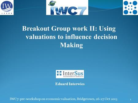 IWC7: pre-workshop on economic valuation, Bridgetown, 26-27 Oct 2013 1 Breakout Group work II: Using valuations to influence decision Making Eduard Interwies.