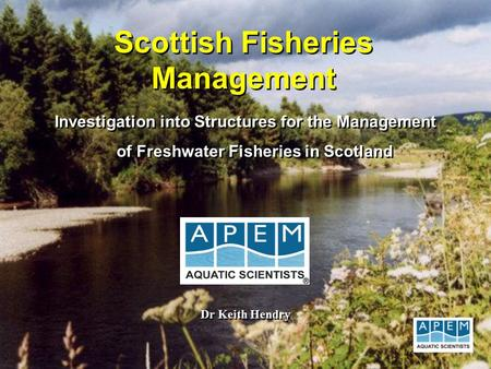 Scottish Fisheries Management Investigation into Structures for the Management of Freshwater Fisheries in Scotland Dr Keith Hendry.