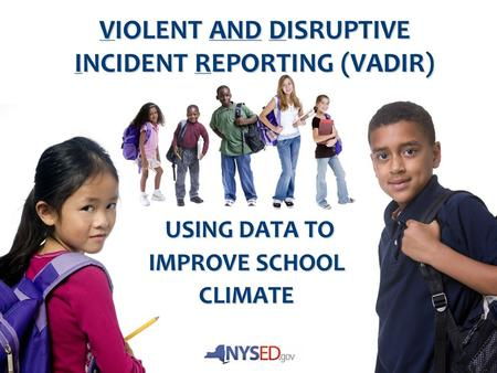 VIOLENT AND DISRUPTIVE INCIDENT REPORTING (VADIR) USING DATA TO USING DATA TO IMPROVE SCHOOL CLIMATE.