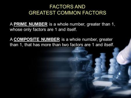 FACTORS AND GREATEST COMMON FACTORS A PRIME NUMBER is a whole number, greater than 1, whose only factors are 1 and itself. A COMPOSITE NUMBER is a whole.