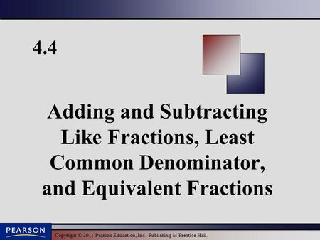 Copyright © 2011 Pearson Education, Inc. Publishing as Prentice Hall. 4.4 Adding and Subtracting Like Fractions, Least Common Denominator, and Equivalent.