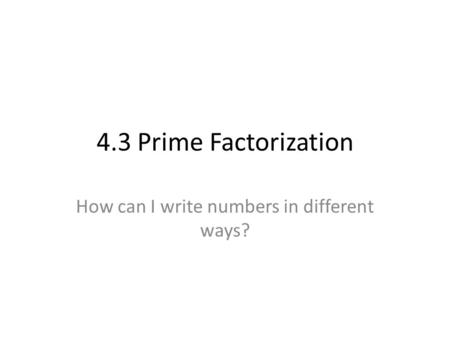 4.3 Prime Factorization How can I write numbers in different ways?