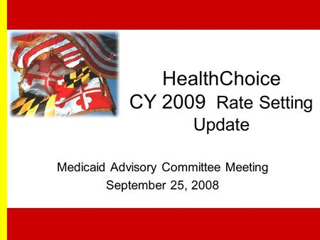 HealthChoice CY 2009 Rate Setting Update Medicaid Advisory Committee Meeting September 25, 2008.