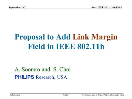 Doc.: IEEE 802.11-01/536r0 Submission September 2001 A. Soomro and S. Choi, Philips Research, USASlide 1 Proposal to Add Link Margin Field in IEEE 802.11h.