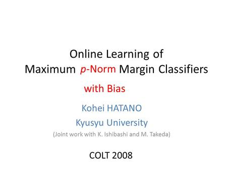 Online Learning of Maximum Margin Classifiers Kohei HATANO Kyusyu University (Joint work with K. Ishibashi and M. Takeda) p-Norm with Bias COLT 2008.