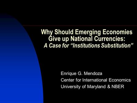 "Why Should Emerging Economies Give up National Currencies: A Case for ""Institutions Substitution"" Enrique G. Mendoza Center for International Economics."