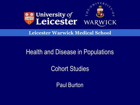 Leicester Warwick Medical School Health and Disease in Populations Cohort Studies Paul Burton.