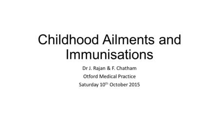 Childhood Ailments and Immunisations Dr J. Rajan & F. Chatham Otford Medical Practice Saturday 10 th October 2015.