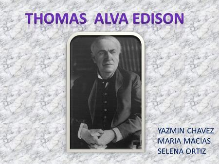 YAZMIN CHAVEZ MARIA MACIAS SELENA ORTIZ. E dison is the third most prolific inventor in history, holding 1,093 US patents in his name, as well as many.