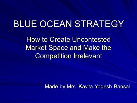 BLUE OCEAN STRATEGY How to Create Uncontested Market Space and Make the Competition Irrelevant Made by Mrs. Kavita Yogesh Bansal.