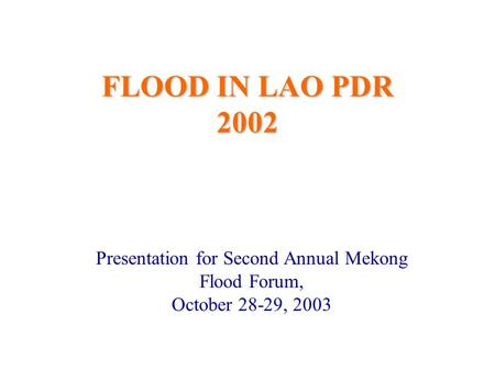 FLOOD IN LAO PDR 2002 Presentation for Second Annual Mekong Flood Forum, October 28-29, 2003.