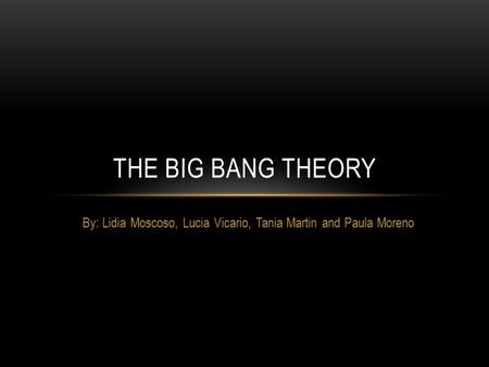 By: Lidia Moscoso, Lucia Vicario, Tania Martin and Paula Moreno THE BIG BANG THEORY.