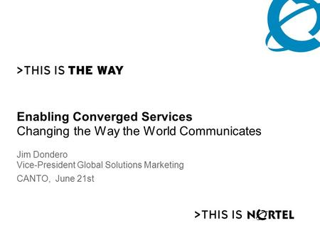 Enabling Converged Services Changing the Way the World Communicates Jim Dondero Vice-President Global Solutions Marketing CANTO, June 21st.
