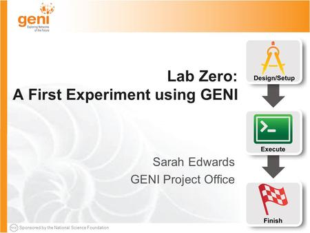 Sponsored by the National Science Foundation Lab Zero: A First Experiment using GENI Sarah Edwards GENI Project Office.