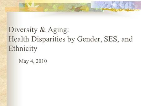 Diversity & Aging: Health Disparities by Gender, SES, and Ethnicity May 4, 2010.