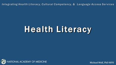 Health Literacy Integrating Health Literacy, Cultural Competency, & Language Access Services Health Literacy Michael Wolf, PhD MPH.
