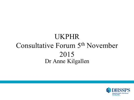 UKPHR Consultative Forum 5 th November 2015 Dr Anne Kilgallen.
