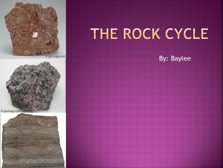 By: Baylee.  We have been studying the Earth and rock cycle in class. Most of what we have learned has come from our readings and class discussion, as.