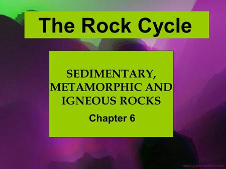 SEDIMENTARY, METAMORPHIC AND IGNEOUS ROCKS Chapter 6 The Rock Cycle.