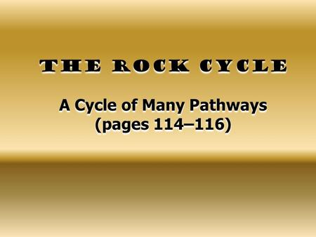 The Rock Cycle A Cycle of Many Pathways (pages 114–116)