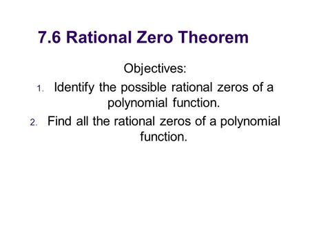 7.6 Rational Zero Theorem Objectives: 1. Identify the possible rational zeros of a polynomial function. 2. Find all the rational zeros of a polynomial.